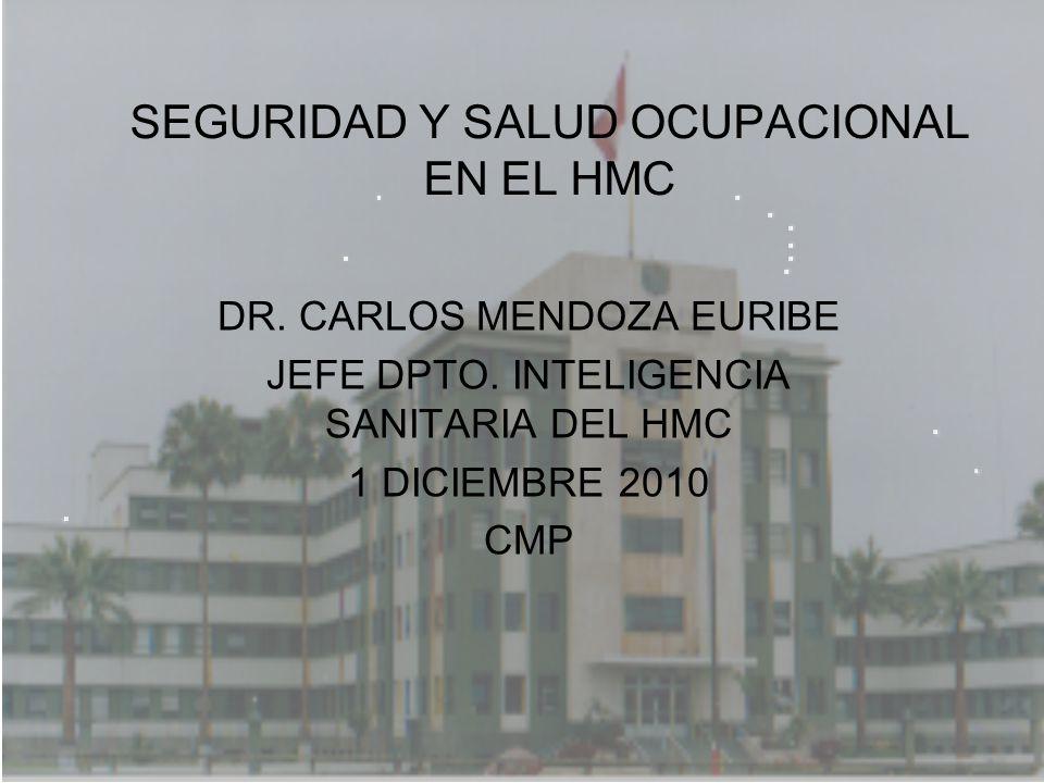 SEGURIDAD Y SALUD OCUPACIONAL EN EL HMC DR. CARLOS MENDOZA EURIBE JEFE DPTO. INTELIGENCIA SANITARIA DEL HMC 1 DICIEMBRE 2010 CMP