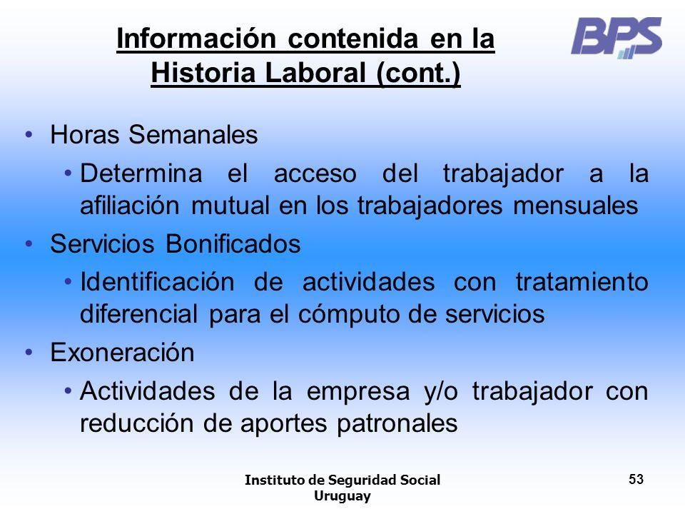 Instituto de Seguridad Social Uruguay 53 Información contenida en la Historia Laboral (cont.) Horas Semanales Determina el acceso del trabajador a la