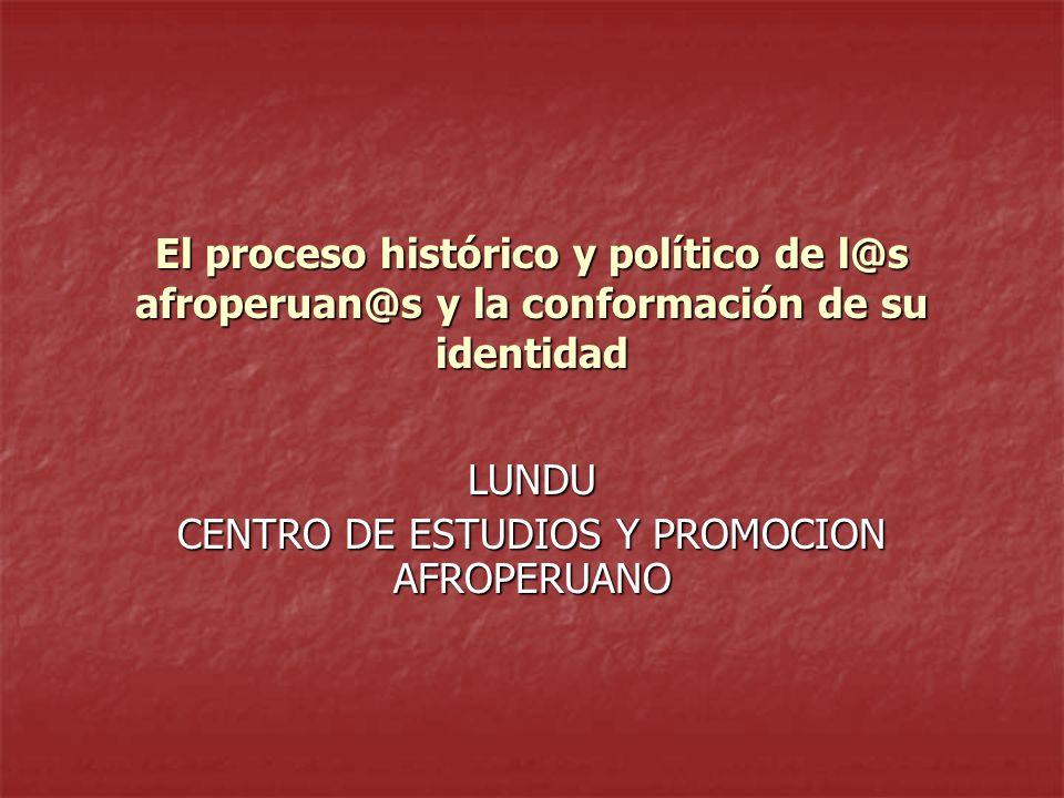 El proceso histórico y político de l@s afroperuan@s y la conformación de su identidad LUNDU CENTRO DE ESTUDIOS Y PROMOCION AFROPERUANO