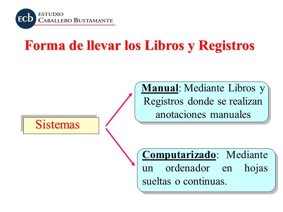 Forma de llevar los Libros y Registros Sistemas Manual: Mediante Libros y Registros donde se realizan anotaciones manuales Computarizado: Mediante un