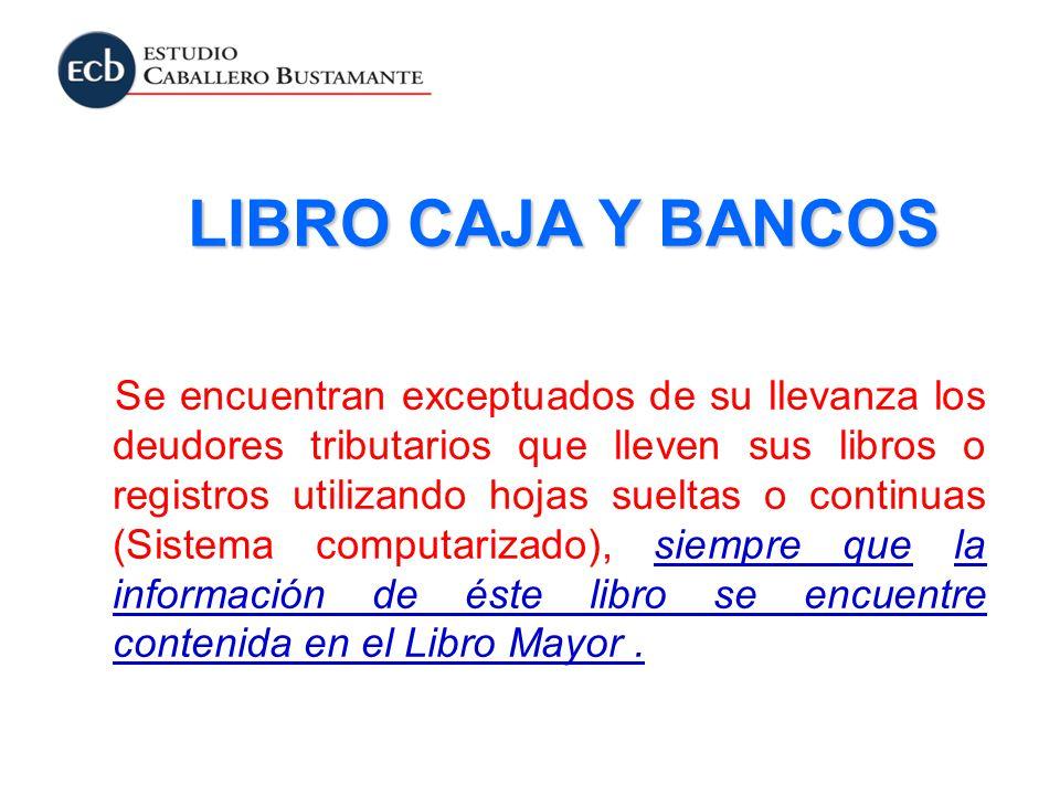 LIBRO CAJA Y BANCOS Se encuentran exceptuados de su llevanza los deudores tributarios que lleven sus libros o registros utilizando hojas sueltas o con