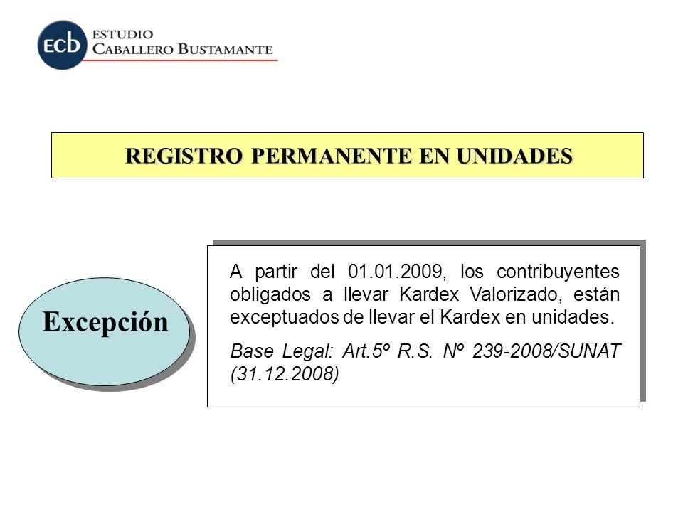 REGISTRO PERMANENTE EN UNIDADES Excepción A partir del 01.01.2009, los contribuyentes obligados a llevar Kardex Valorizado, están exceptuados de lleva