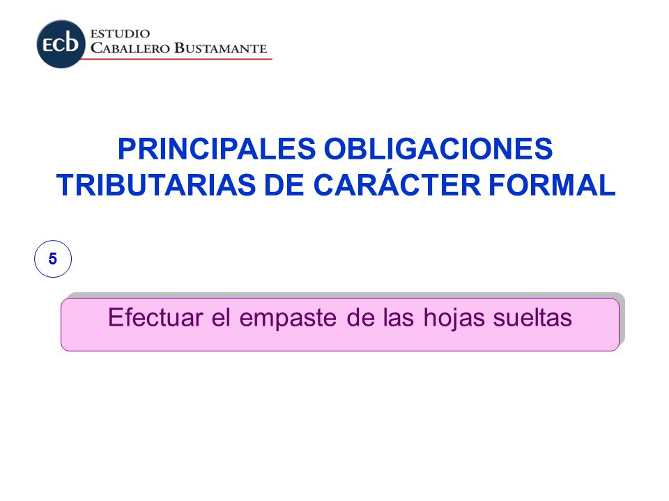 PRINCIPALES OBLIGACIONES TRIBUTARIAS DE CARÁCTER FORMAL Efectuar el empaste de las hojas sueltas 5