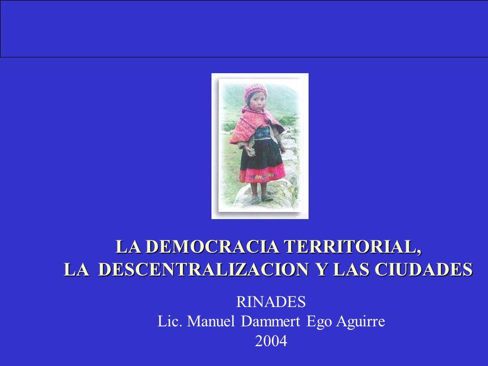 LA DEMOCRACIA TERRITORIAL, LA DESCENTRALIZACION Y LAS CIUDADES RINADES Lic. Manuel Dammert Ego Aguirre 2004