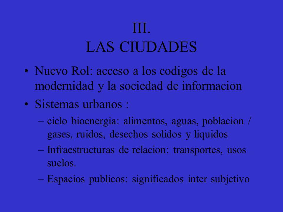 III. LAS CIUDADES Nuevo Rol: acceso a los codigos de la modernidad y la sociedad de informacion Sistemas urbanos : –ciclo bioenergia: alimentos, aguas