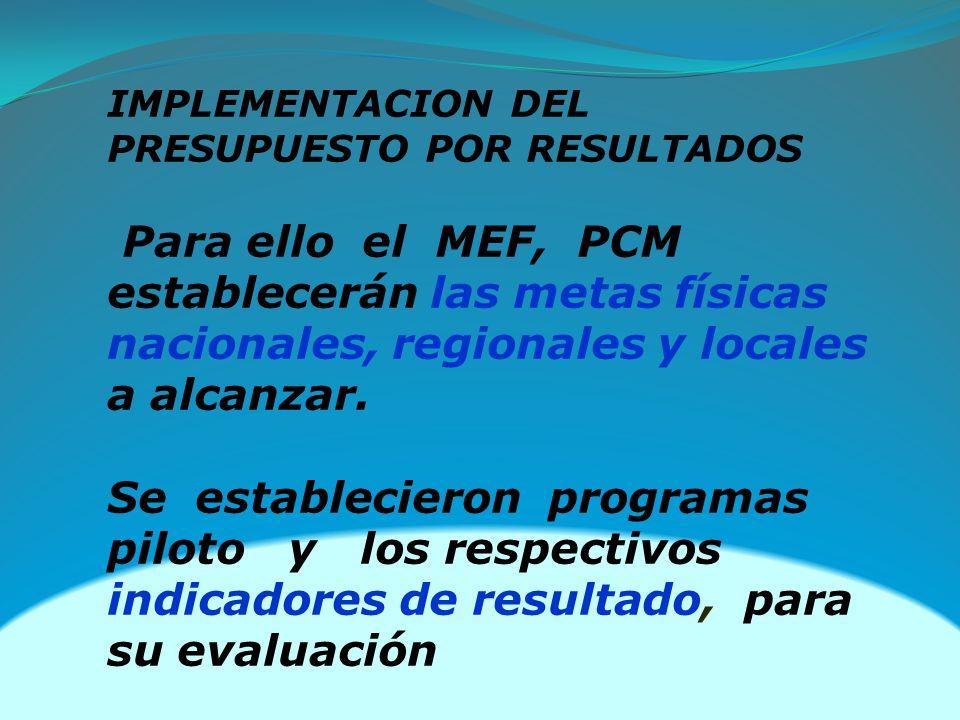 IMPLEMENTACION DEL PRESUPUESTO POR RESULTADOS Para ello el MEF, PCM establecerán las metas físicas nacionales, regionales y locales a alcanzar. Se est