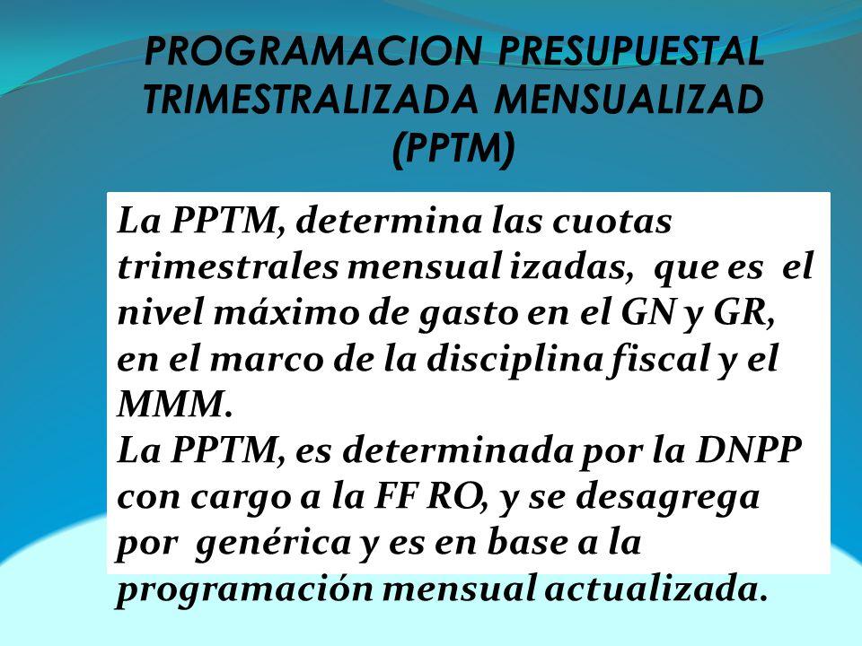 PROGRAMACION PRESUPUESTAL TRIMESTRALIZADA MENSUALIZAD (PPTM) La PPTM, determina las cuotas trimestrales mensual izadas, que es el nivel máximo de gasto en el GN y GR, en el marco de la disciplina fiscal y el MMM.