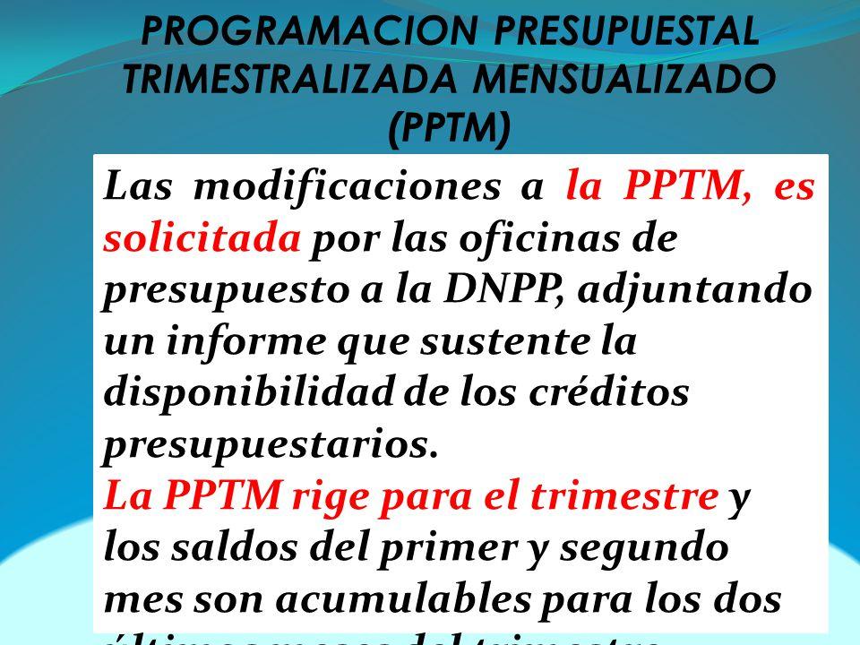 PROGRAMACION PRESUPUESTAL TRIMESTRALIZADA MENSUALIZADO (PPTM) Las modificaciones a la PPTM, es solicitada por las oficinas de presupuesto a la DNPP, adjuntando un informe que sustente la disponibilidad de los créditos presupuestarios.
