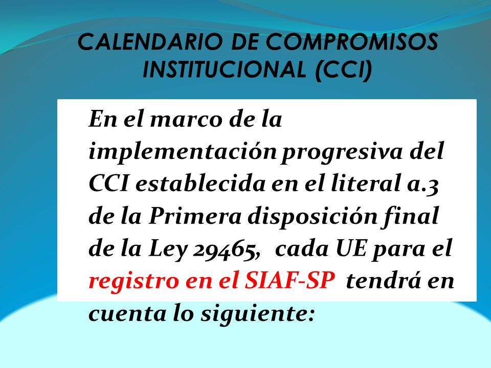 CALENDARIO DE COMPROMISOS INSTITUCIONAL (CCI) En el marco de la implementación progresiva del CCI establecida en el literal a.3 de la Primera disposición final de la Ley 29465, cada UE para el registro en el SIAF-SP tendrá en cuenta lo siguiente: