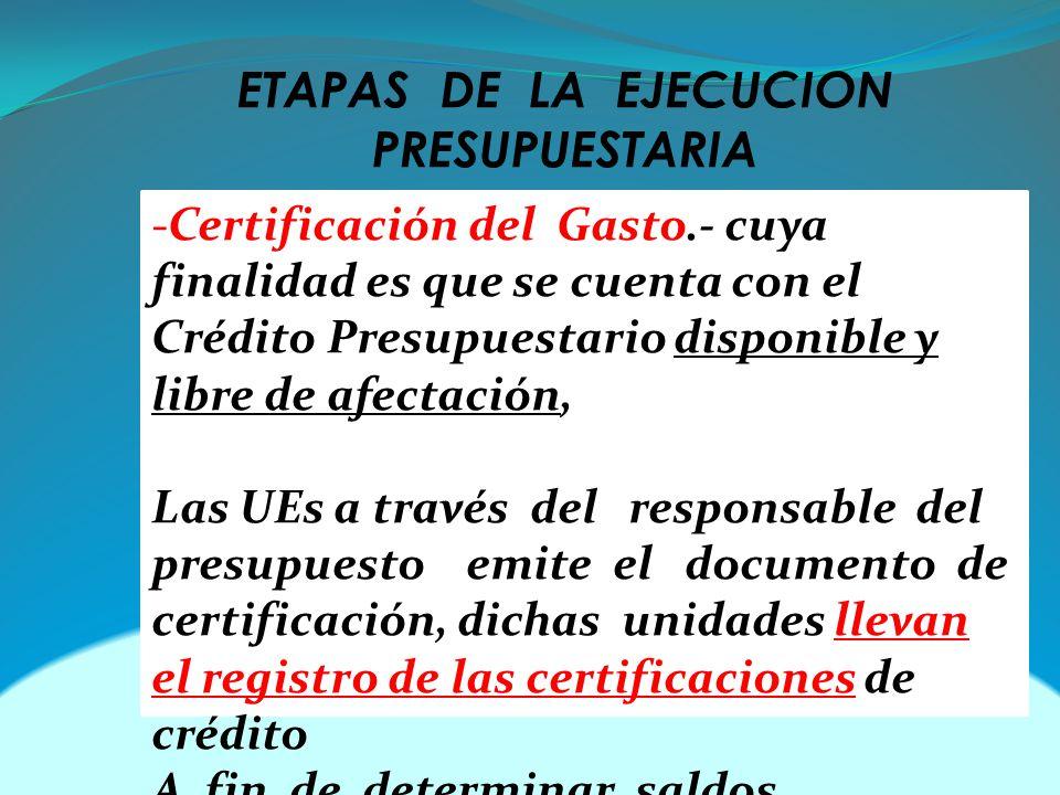 ETAPAS DE LA EJECUCION PRESUPUESTARIA -Certificación del Gasto.- cuya finalidad es que se cuenta con el Crédito Presupuestario disponible y libre de afectación, Las UEs a través del responsable del presupuesto emite el documento de certificación, dichas unidades llevan el registro de las certificaciones de crédito A fin de determinar saldos.