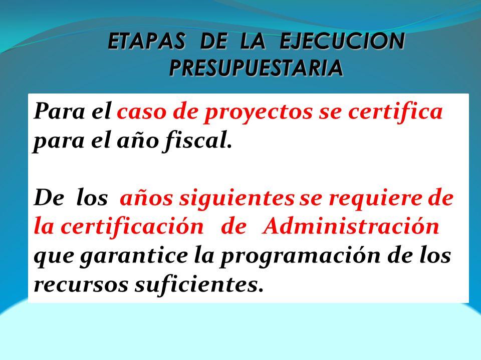 ETAPAS DE LA EJECUCION PRESUPUESTARIA Para el caso de proyectos se certifica para el año fiscal. De los años siguientes se requiere de la certificació