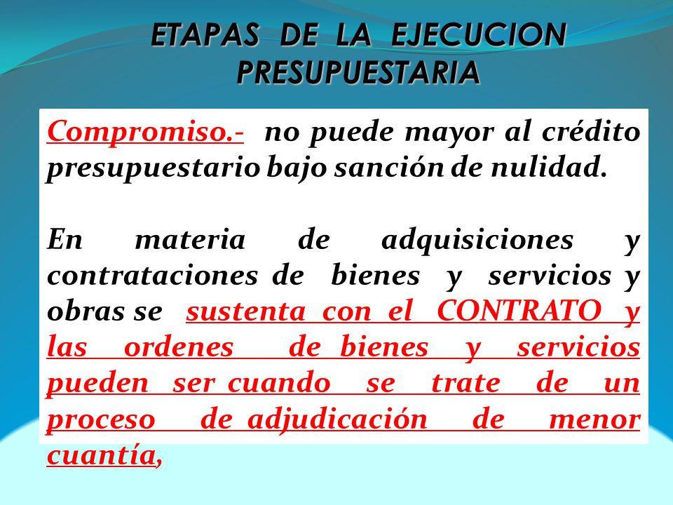 ETAPAS DE LA EJECUCION PRESUPUESTARIA Compromiso.- no puede mayor al crédito presupuestario bajo sanción de nulidad. En materia de adquisiciones y con