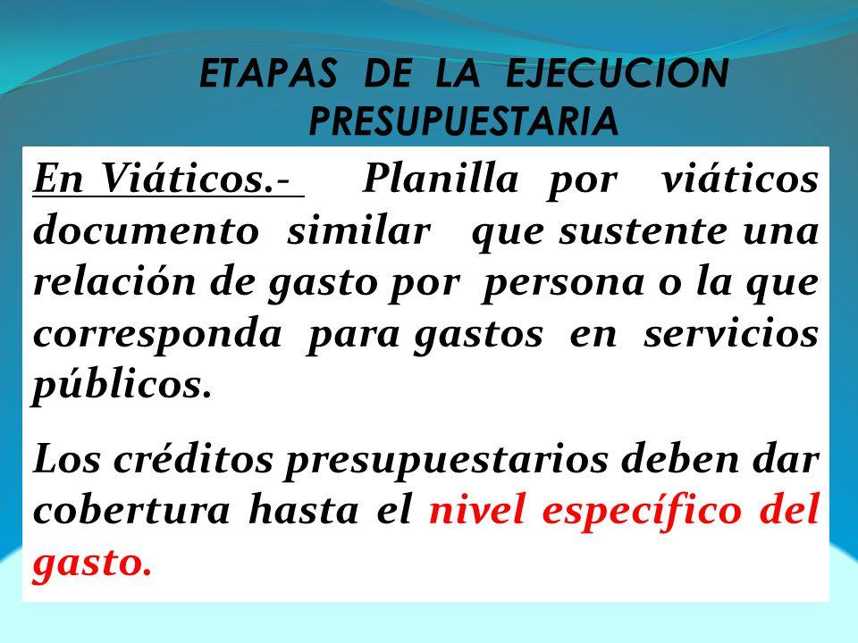 ETAPAS DE LA EJECUCION PRESUPUESTARIA En Viáticos.- Planilla por viáticos documento similar que sustente una relación de gasto por persona o la que corresponda para gastos en servicios públicos.