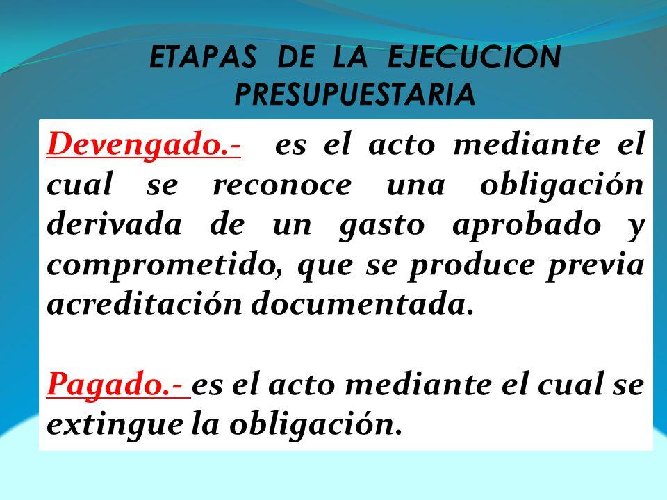 ETAPAS DE LA EJECUCION PRESUPUESTARIA Devengado.- es el acto mediante el cual se reconoce una obligación derivada de un gasto aprobado y comprometido, que se produce previa acreditación documentada.
