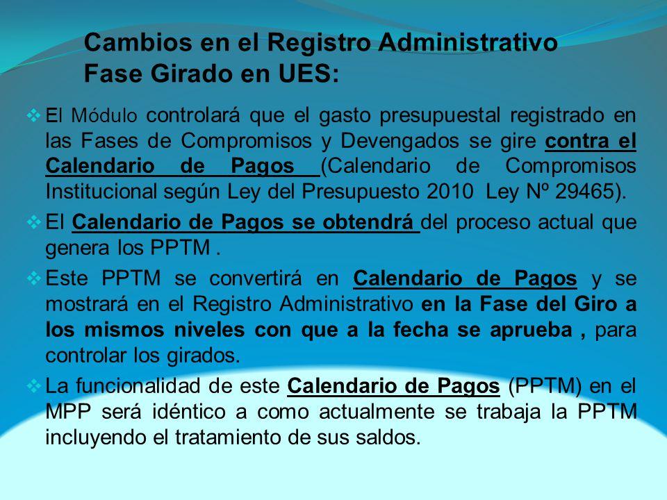 Cambios en el Registro Administrativo Fase Girado en UES: El Módulo controlará que el gasto presupuestal registrado en las Fases de Compromisos y Devengados se gire contra el Calendario de Pagos (Calendario de Compromisos Institucional según Ley del Presupuesto 2010 Ley Nº 29465).