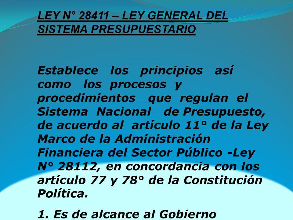 LEY N° 28411 – LEY GENERAL DEL SISTEMA PRESUPUESTARIO Establece los principios así como los procesos y procedimientos que regulan el Sistema Nacional de Presupuesto, de acuerdo al artículo 11° de la Ley Marco de la Administración Financiera del Sector Público -Ley N° 28112, en concordancia con los artículo 77 y 78° de la Constitución Política.