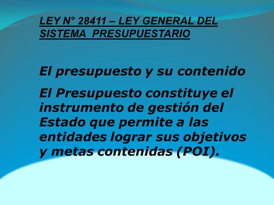 LEY N° 28411 – LEY GENERAL DEL SISTEMA PRESUPUESTARIO El presupuesto y su contenido El Presupuesto constituye el instrumento de gestión del Estado que permite a las entidades lograr sus objetivos y metas contenidas (POI).