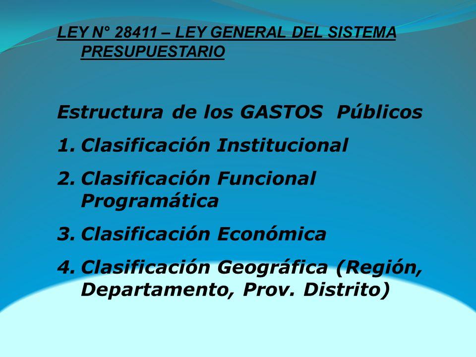 LEY N° 28411 – LEY GENERAL DEL SISTEMA PRESUPUESTARIO Estructura de los GASTOS Públicos 1.Clasificación Institucional 2.Clasificación Funcional Programática 3.Clasificación Económica 4.Clasificación Geográfica (Región, Departamento, Prov.