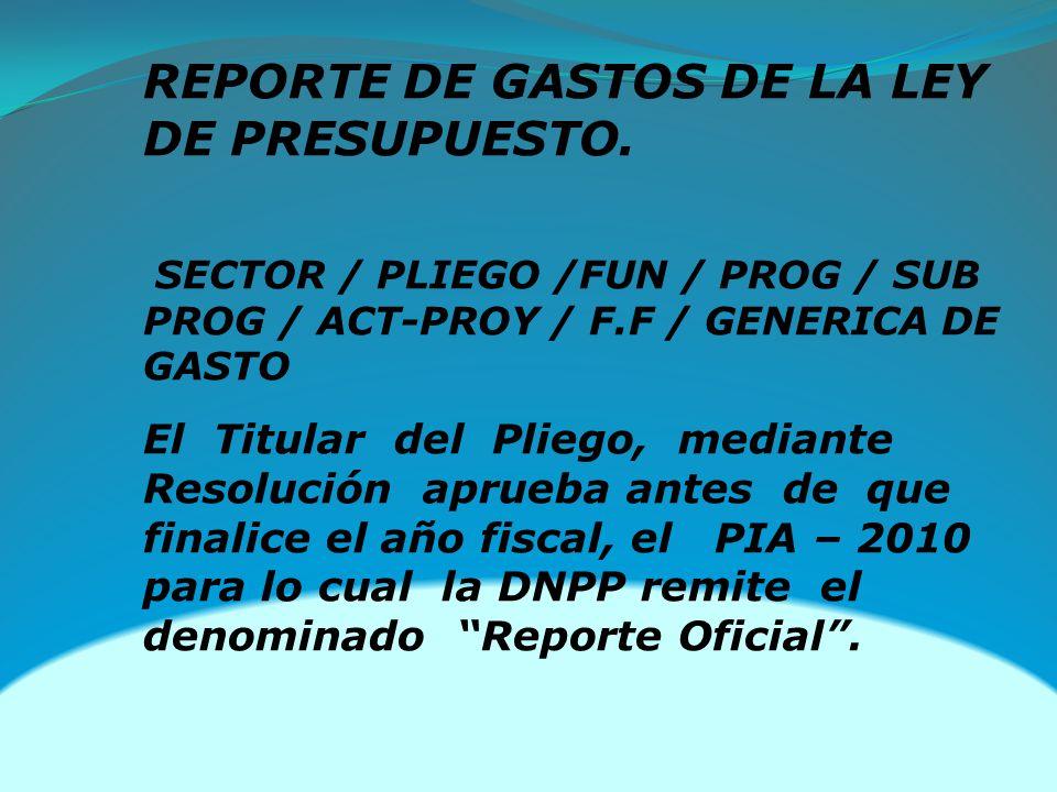 REPORTE DE GASTOS DE LA LEY DE PRESUPUESTO. SECTOR / PLIEGO /FUN / PROG / SUB PROG / ACT-PROY / F.F / GENERICA DE GASTO El Titular del Pliego, mediant