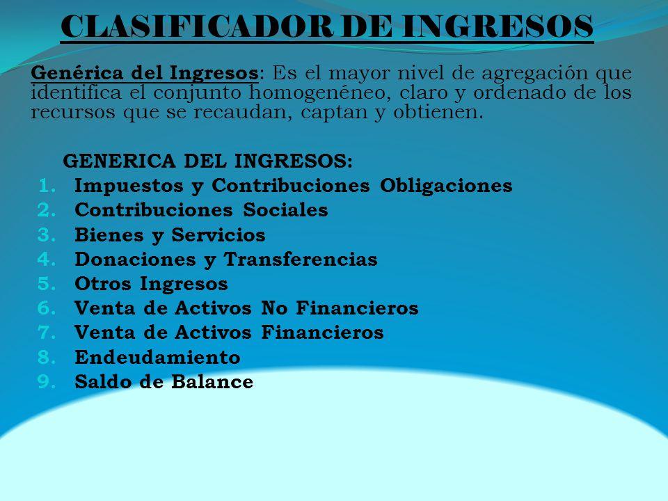 CLASIFICADOR DE INGRESOS Genérica del Ingresos : Es el mayor nivel de agregación que identifica el conjunto homogenéneo, claro y ordenado de los recursos que se recaudan, captan y obtienen.