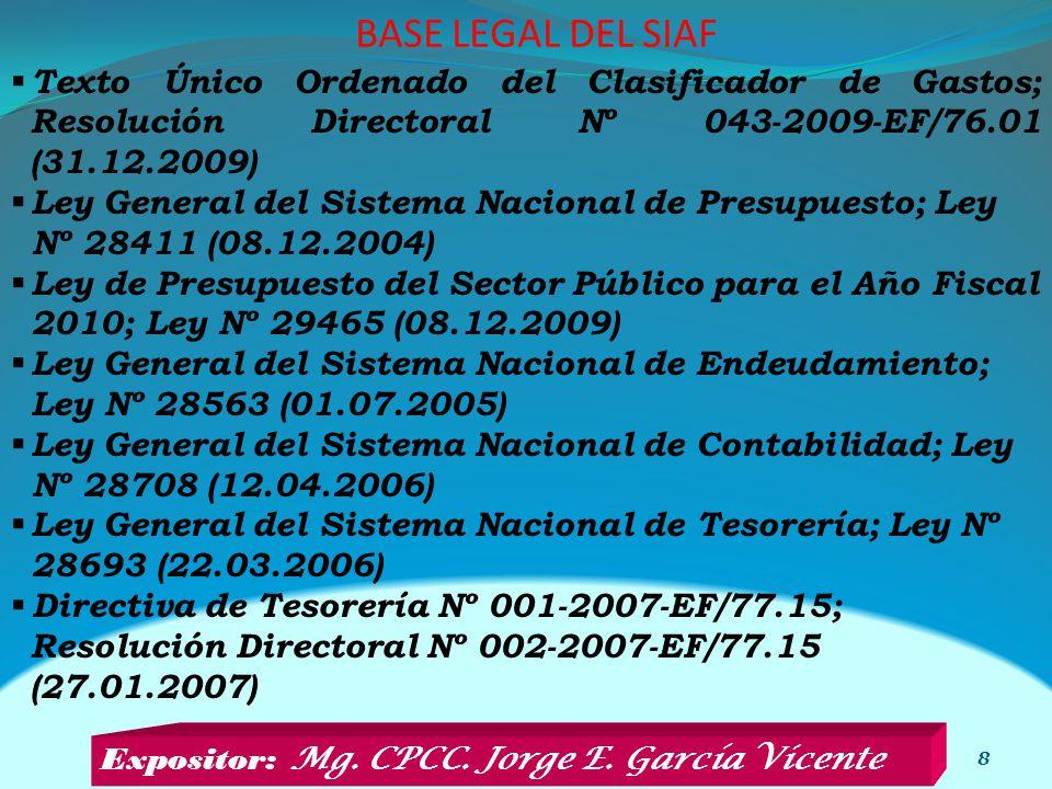 BASE LEGAL DEL SIAF 8 Texto Único Ordenado del Clasificador de Gastos; Resolución Directoral Nº 043-2009-EF/76.01 (31.12.2009) Ley General del Sistema Nacional de Presupuesto; Ley Nº 28411 (08.12.2004) Ley de Presupuesto del Sector Público para el Año Fiscal 2010; Ley Nº 29465 (08.12.2009) Ley General del Sistema Nacional de Endeudamiento; Ley Nº 28563 (01.07.2005) Ley General del Sistema Nacional de Contabilidad; Ley Nº 28708 (12.04.2006) Ley General del Sistema Nacional de Tesorería; Ley Nº 28693 (22.03.2006) Directiva de Tesorería Nº 001-2007-EF/77.15; Resolución Directoral Nº 002-2007-EF/77.15 (27.01.2007) Expositor: Mg.