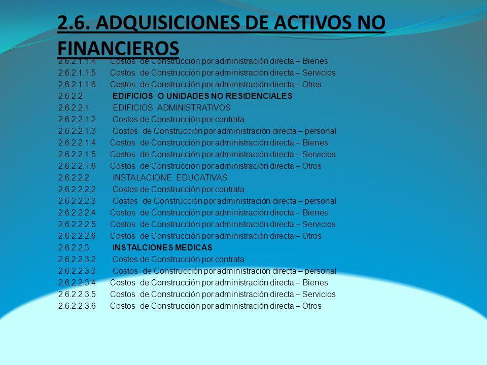 2.6. ADQUISICIONES DE ACTIVOS NO FINANCIEROS 2.6.2.1.1.4 Costos de Construcción por administración directa – Bienes 2.6.2.1.1.5 Costos de Construcción