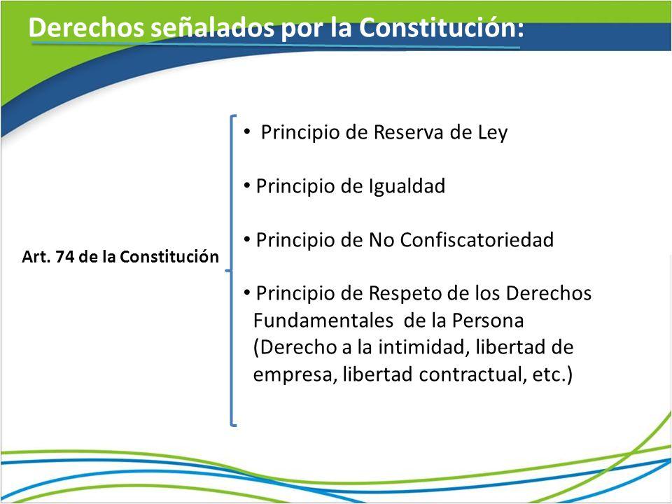 Derechos señalados por la Constitución: Art. 74 de la Constitución Principio de Reserva de Ley Principio de Igualdad Principio de No Confiscatoriedad