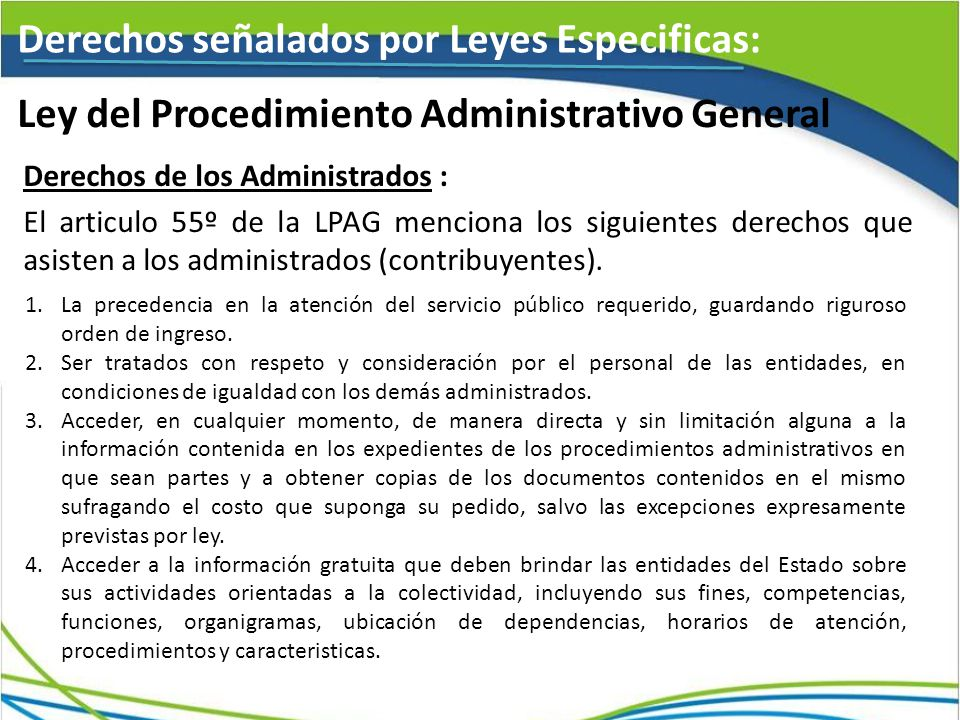 Ley del Procedimiento Administrativo General Derechos señalados por Leyes Especificas: Derechos de los Administrados : El articulo 55º de la LPAG menciona los siguientes derechos que asisten a los administrados (contribuyentes).