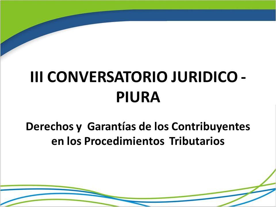 III CONVERSATORIO JURIDICO - PIURA Derechos y Garantías de los Contribuyentes en los Procedimientos Tributarios