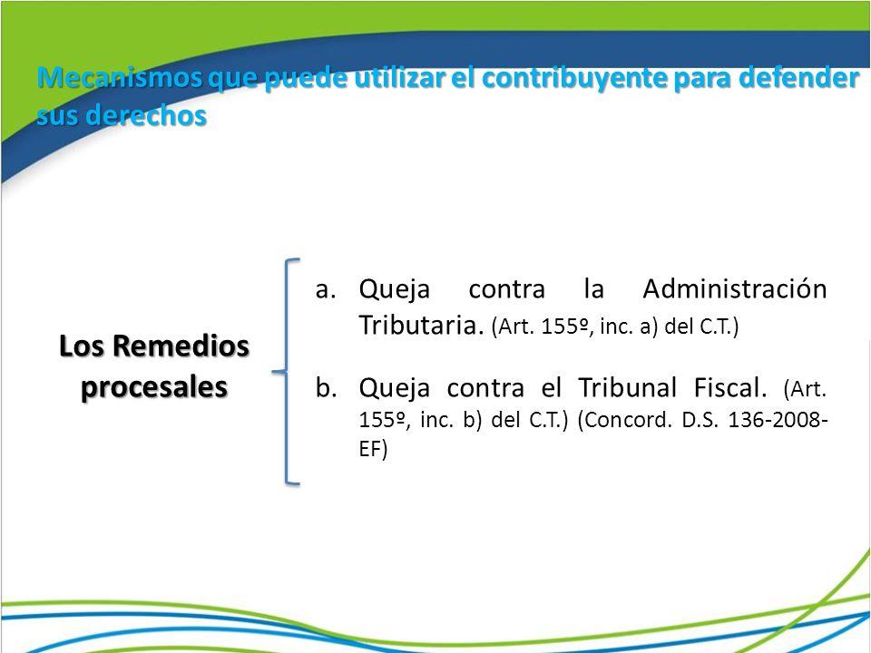 Los Remedios procesales a.Queja contra la Administración Tributaria. (Art. 155º, inc. a) del C.T.) b.Queja contra el Tribunal Fiscal. (Art. 155º, inc.