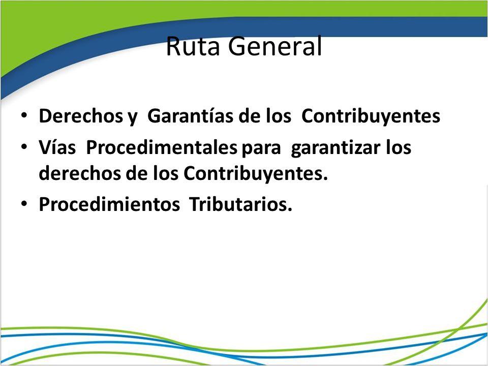 Ruta General Derechos y Garantías de los Contribuyentes Vías Procedimentales para garantizar los derechos de los Contribuyentes. Procedimientos Tribut