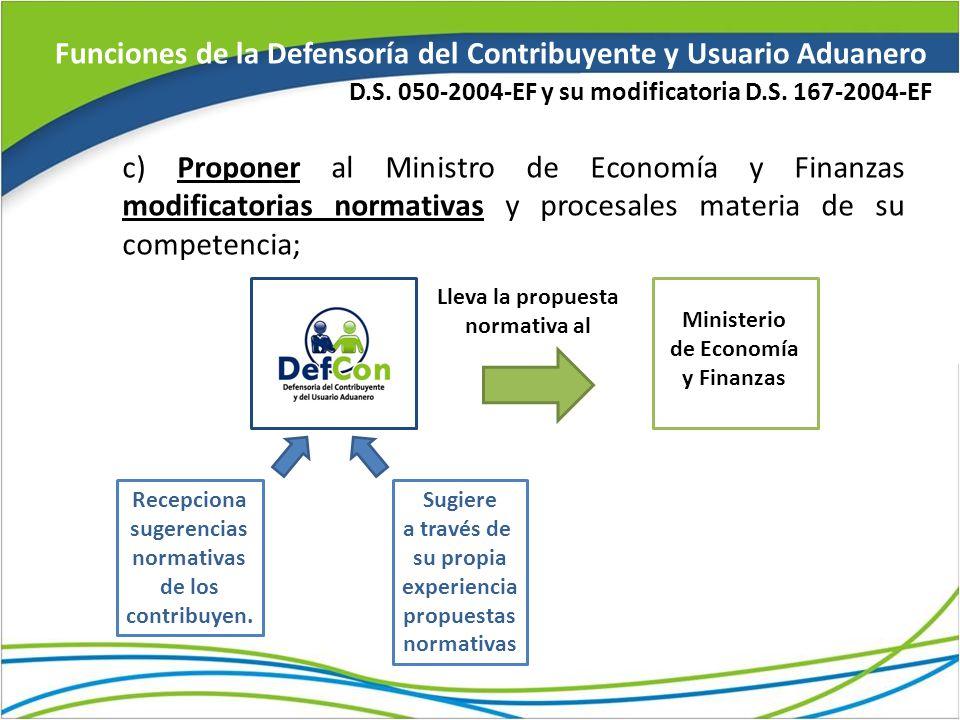 Funciones de la Defensoría del Contribuyente y Usuario Aduanero c) Proponer al Ministro de Economía y Finanzas modificatorias normativas y procesales materia de su competencia; D.S.