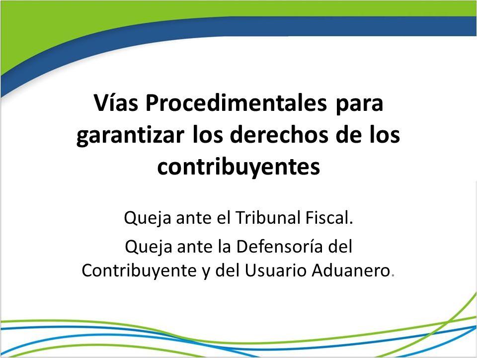 Vías Procedimentales para garantizar los derechos de los contribuyentes Queja ante el Tribunal Fiscal. Queja ante la Defensoría del Contribuyente y de