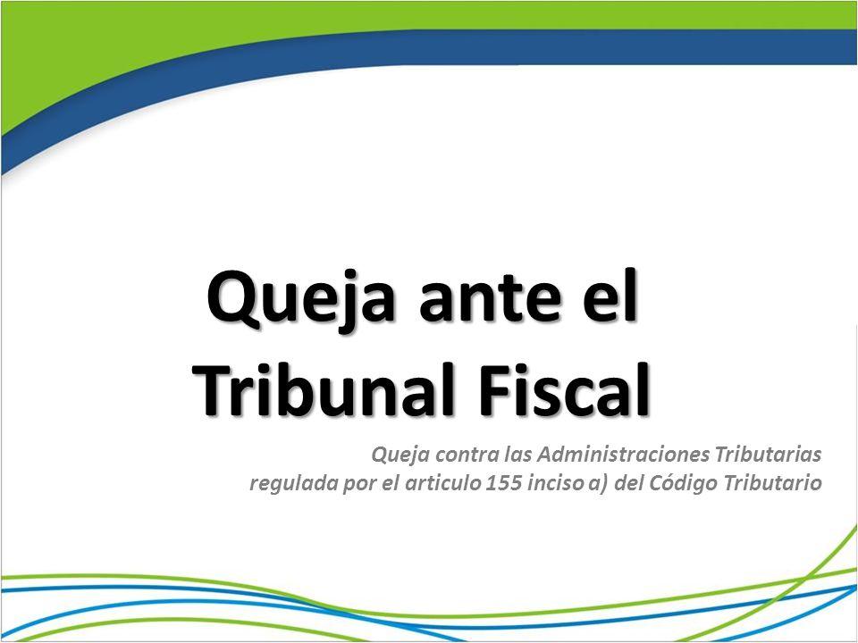 Queja ante el Tribunal Fiscal Queja contra las Administraciones Tributarias regulada por el articulo 155 inciso a) del Código Tributario