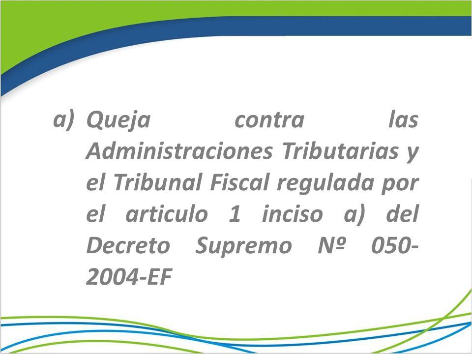 Queja contra las Administraciones Tributarias y el Tribunal Fiscal regulada por el articulo 1 inciso a) del Decreto Supremo Nº 050- 2004-EF a)