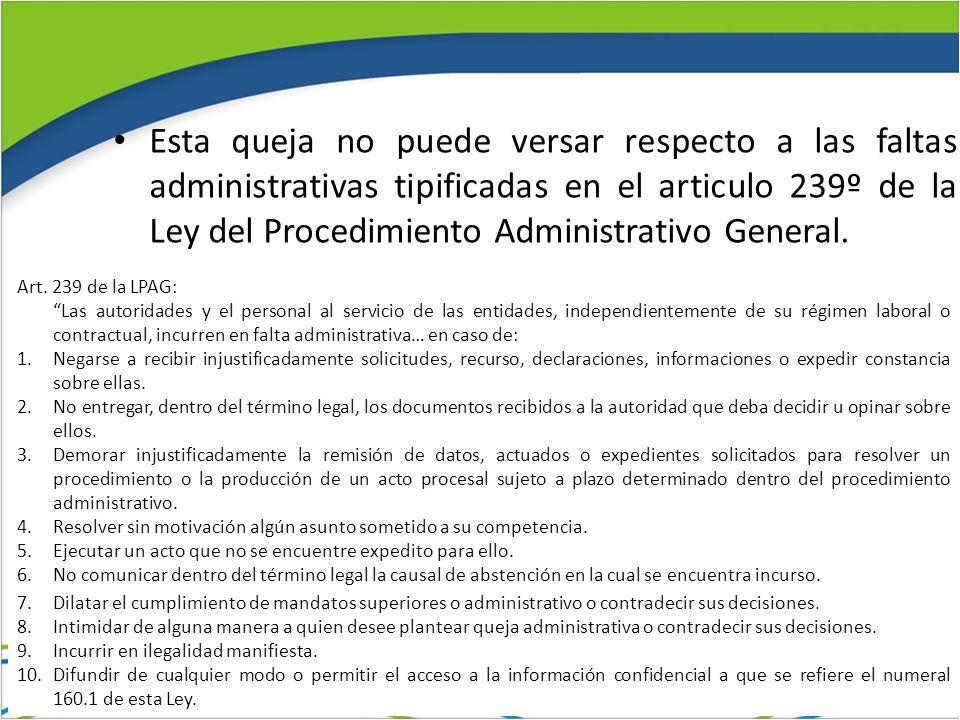 Esta queja no puede versar respecto a las faltas administrativas tipificadas en el articulo 239º de la Ley del Procedimiento Administrativo General. A