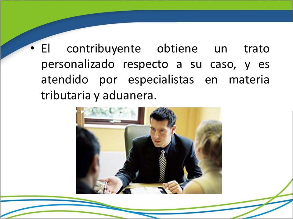 El contribuyente obtiene un trato personalizado respecto a su caso, y es atendido por especialistas en materia tributaria y aduanera.