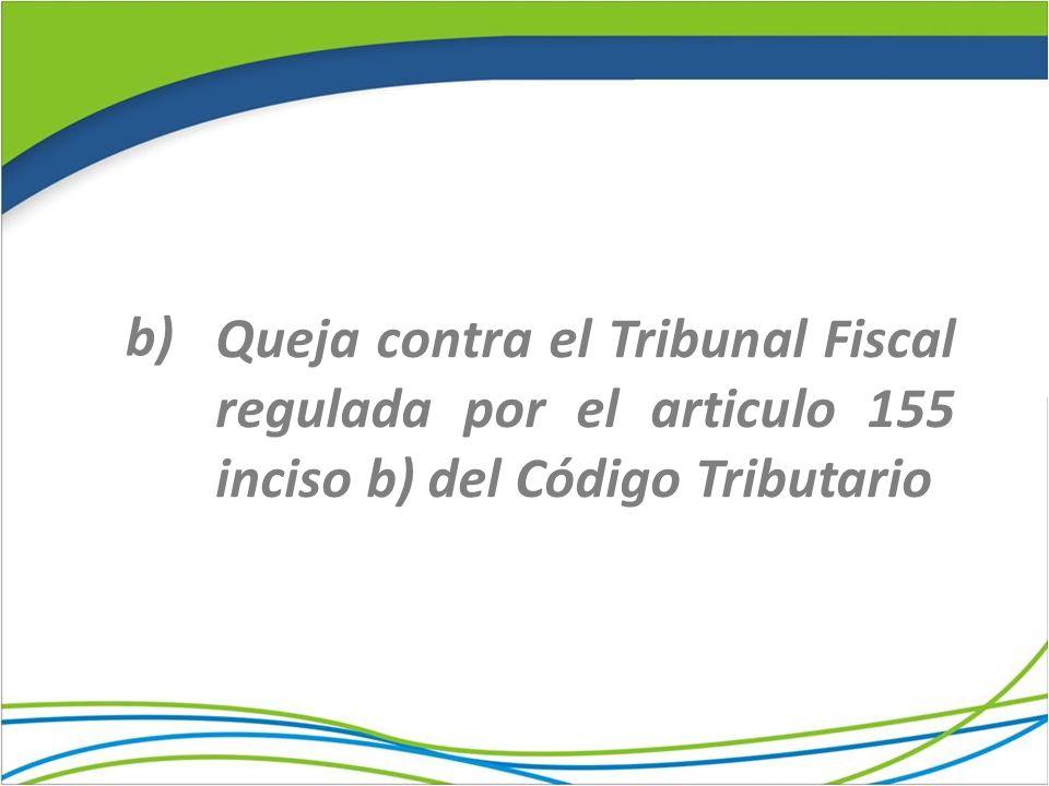 Queja contra el Tribunal Fiscal regulada por el articulo 155 inciso b) del Código Tributario b)