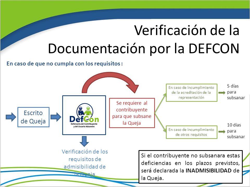 Verificación de la Documentación por la DEFCON Escrito de Queja Verificación de los requisitos de admisibilidad de la Queja Se requiere al contribuyente para que subsane la Queja En caso de que no cumpla con los requisitos : En caso de incumplimiento de la acreditación de la representación 5 días para subsanar En caso de incumplimiento de otros requisitos 10 días para subsanar Si el contribuyente no subsanara estas deficiencias en los plazos previstos, será declarada la INADMISIBILIDAD de la Queja.