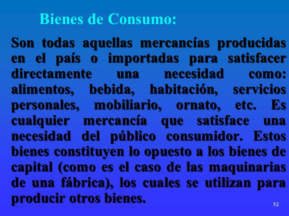52 Bienes de Consumo: Son todas aquellas mercancías producidas en el país o importadas para satisfacer directamente una necesidad como: alimentos, beb