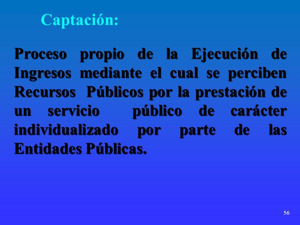 56 Captación: Proceso propio de la Ejecución de Ingresos mediante el cual se perciben Recursos Públicos por la prestación de un servicio público de ca