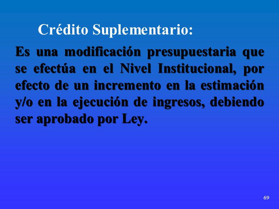 69 Crédito Suplementario: Es una modificación presupuestaria que se efectúa en el Nivel Institucional, por efecto de un incremento en la estimación y/