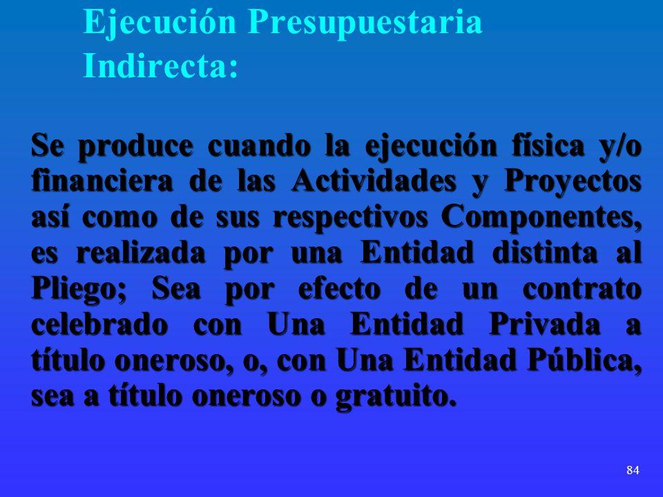 84 Ejecución Presupuestaria Indirecta: Se produce cuando la ejecución física y/o financiera de las Actividades y Proyectos así como de sus respectivos
