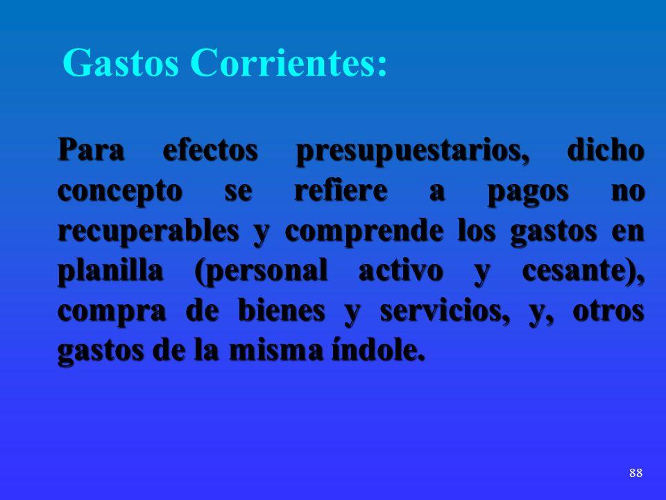 88 Gastos Corrientes: Para efectos presupuestarios, dicho concepto se refiere a pagos no recuperables y comprende los gastos en planilla (personal act