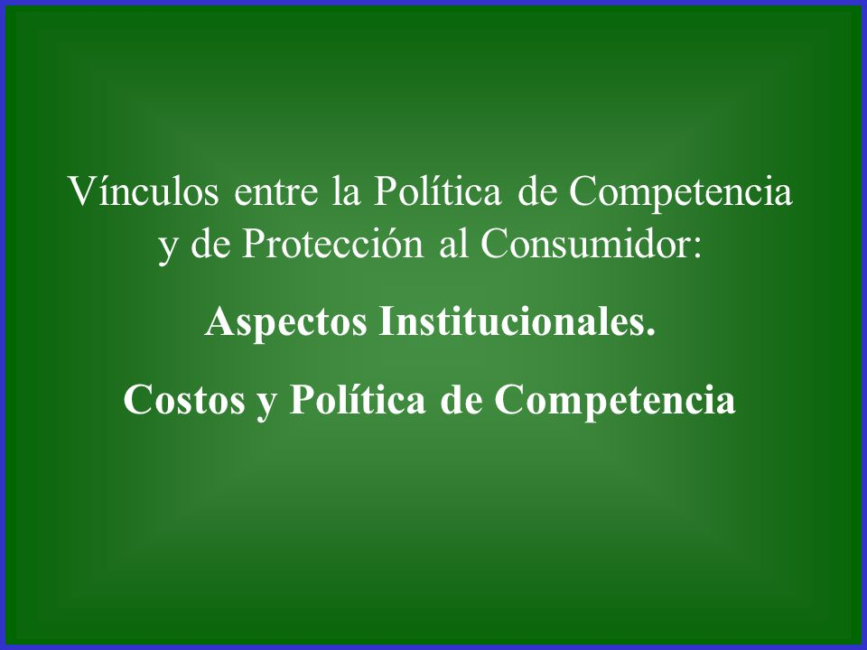 Vínculos entre la Política de Competencia y de Protección al Consumidor: Aspectos Institucionales. Costos y Política de Competencia