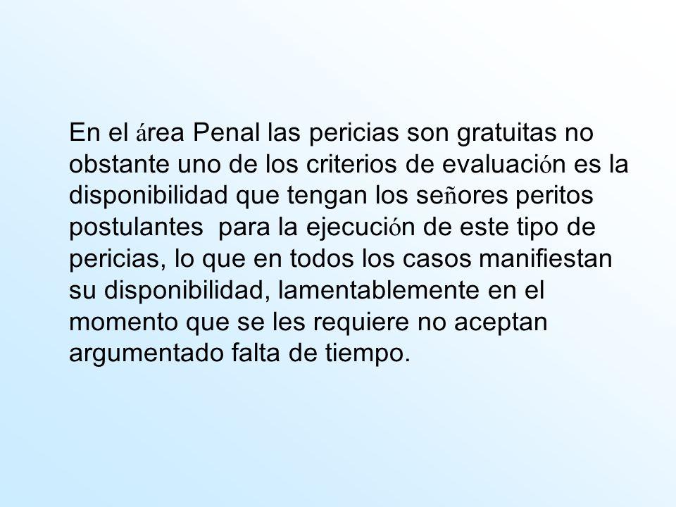 En el á rea Penal las pericias son gratuitas no obstante uno de los criterios de evaluaci ó n es la disponibilidad que tengan los se ñ ores peritos po