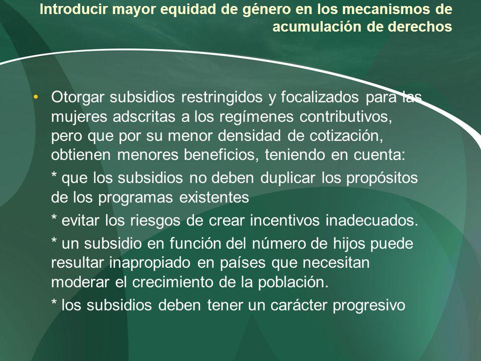 Introducir mayor equidad de género en los mecanismos de acumulación de derechos Otorgar subsidios restringidos y focalizados para las mujeres adscrita