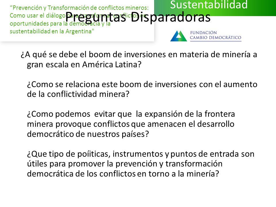 Sustentabilidad Prevención y Transformación de conflictos mineros: Como usar el diálogo para transformar conflictos en oportunidades para la democracia y la sustentabilidad en la Argentina Preguntas Disparadoras ¿A qué se debe el boom de inversiones en materia de minería a gran escala en América Latina.