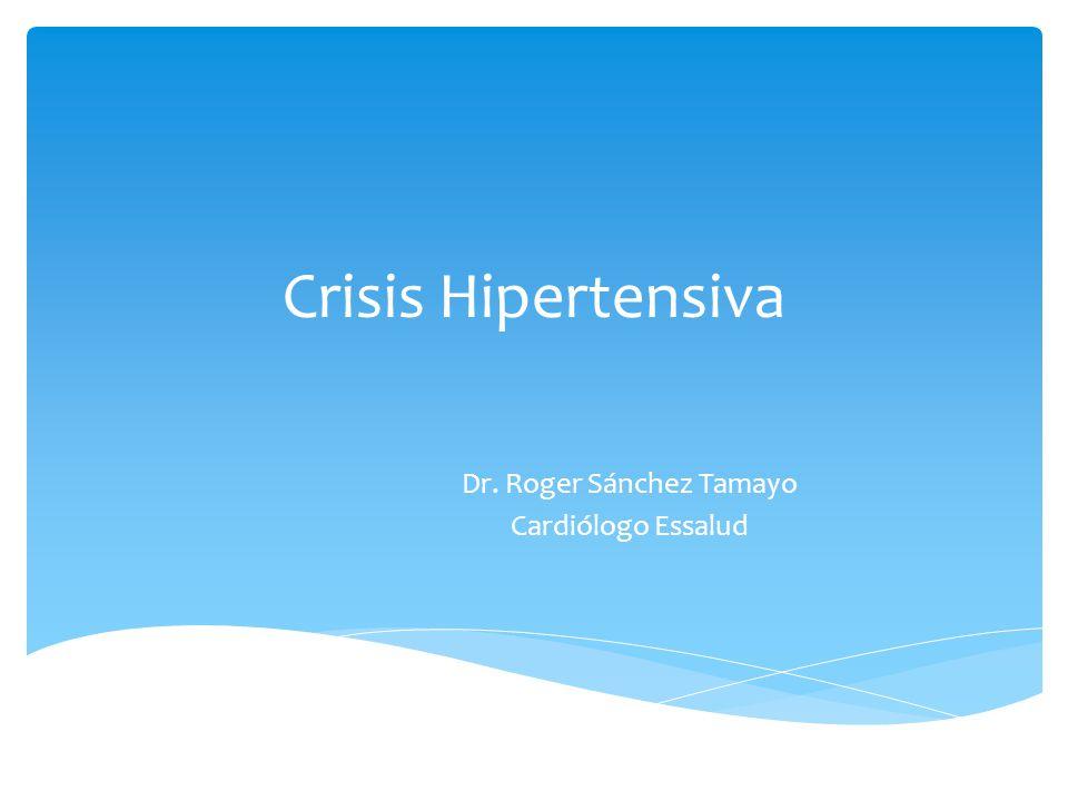 Crisis Hipertensiva Dr. Roger Sánchez Tamayo Cardiólogo Essalud