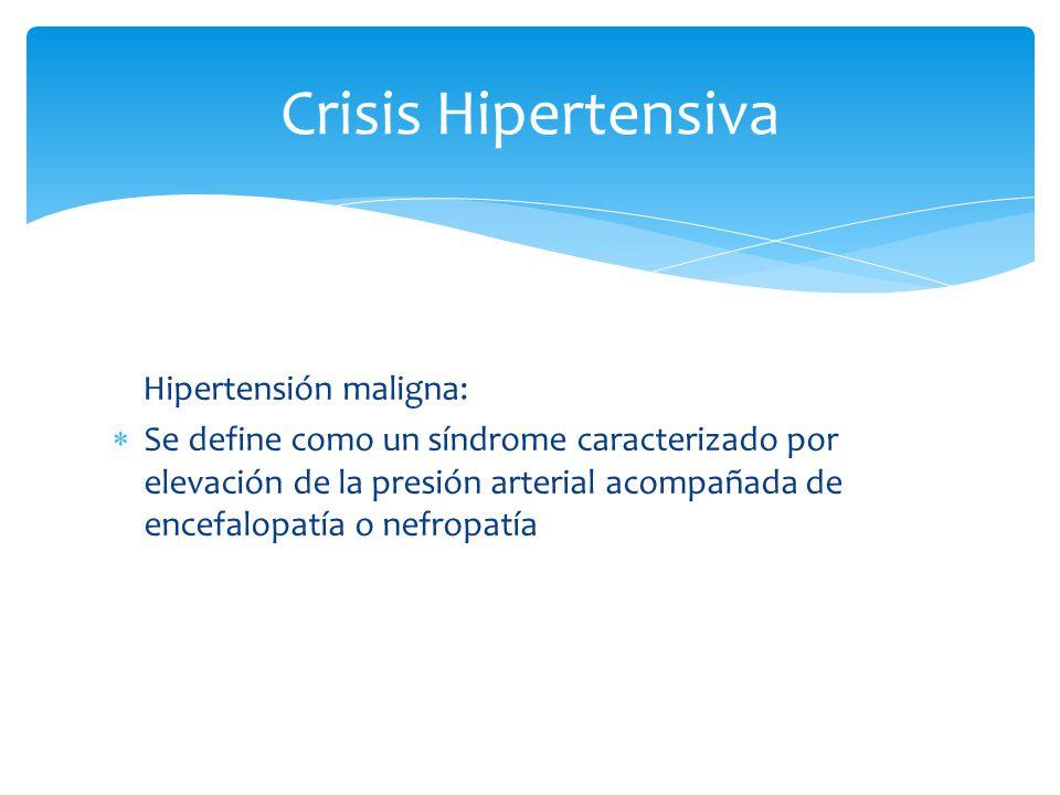 Hipertensión maligna: Se define como un síndrome caracterizado por elevación de la presión arterial acompañada de encefalopatía o nefropatía Crisis Hi